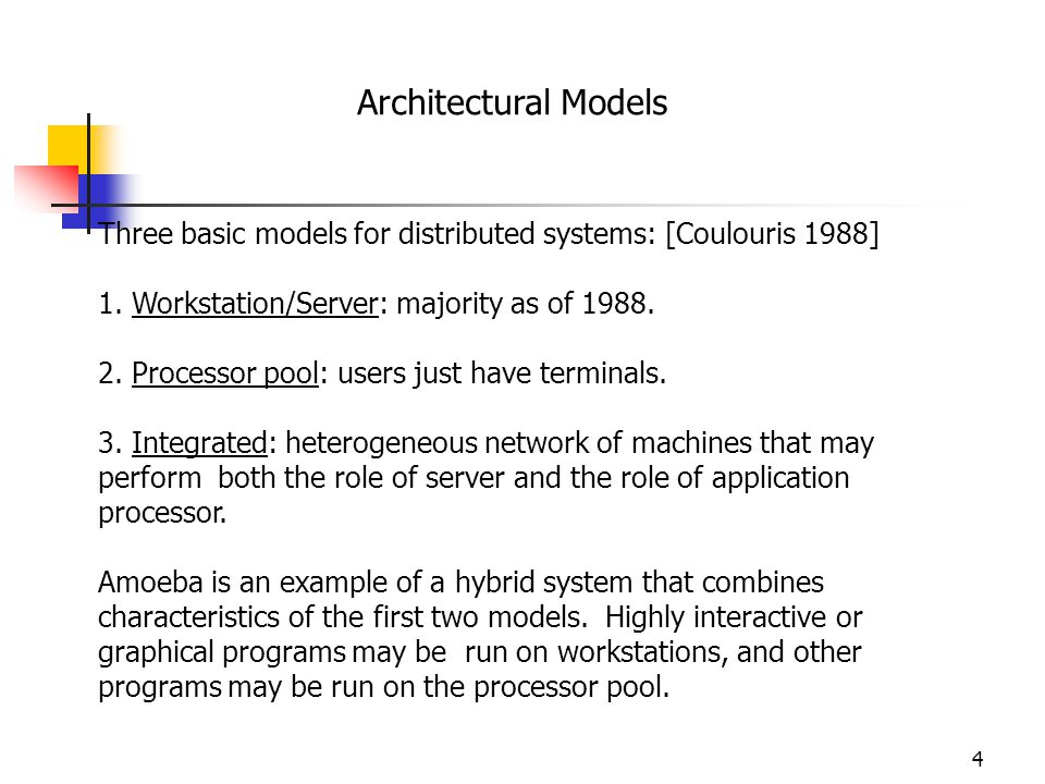 Architectural Models Three basic models for distributed systems: [Coulouris 1988] 1. Workstation/Server: majority as of 1988.